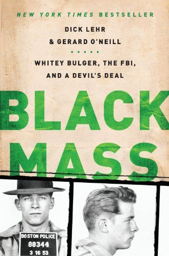 Black Mass: The True Story of an Unholy Alliance Between the FBI and the Irish Mob by Dick Lehr