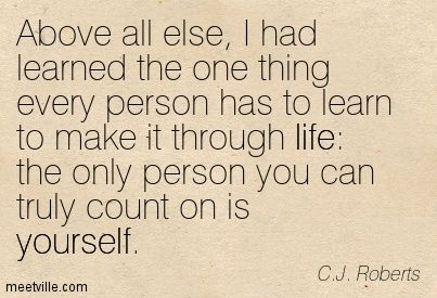 Above all else, I had learned the one thing every person has to learn to make it through life: the only person you can truly count on is yourself. C.J. Roberts