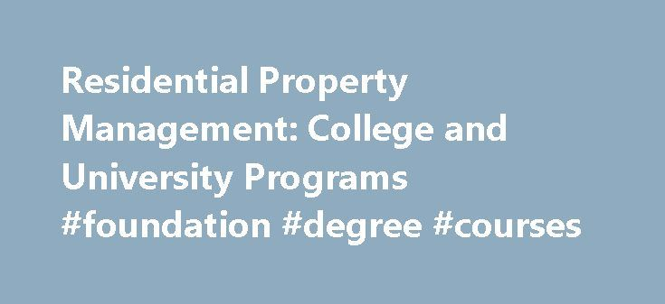 Residential Property Management: College and University Programs #foundation #degree #courses http://degree.remmont.com/residential-property-management-college-and-university-programs-foundation-degree-courses/  #property management degree # Residential Property Management: College and University Programs Residential Property Management (RPM) is a major, minor and concentration that is offered by various colleges and universities, both in the classroom and online. RPM is a unique…