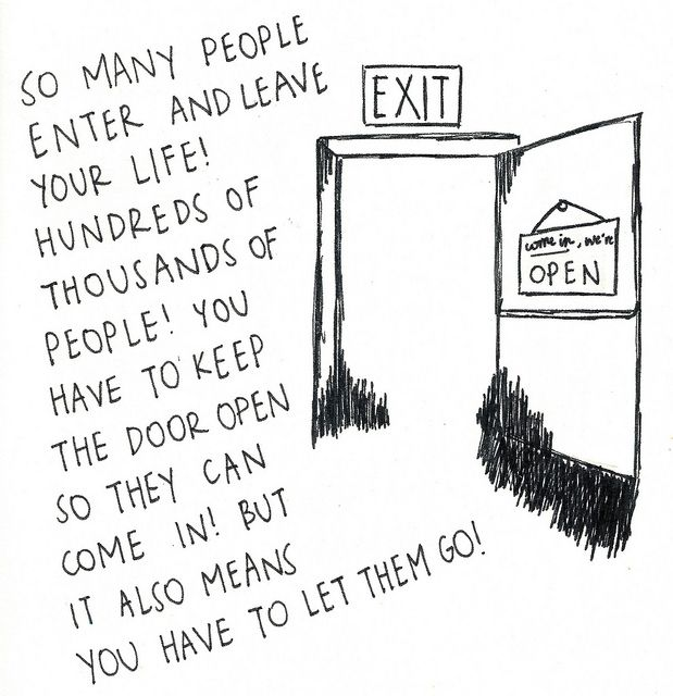 """""""So many people enter and leave your life! Hundreds of thousands of people! You have to keep the door open so they can come in! But it also means you have to let them go!""""   ― Jonathan Safran Foer, Extremely Loud and Incredibly Close"""