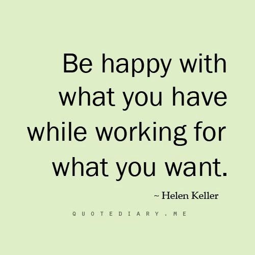"""Be happy with what you have while working for what you want."" Helen Keller"