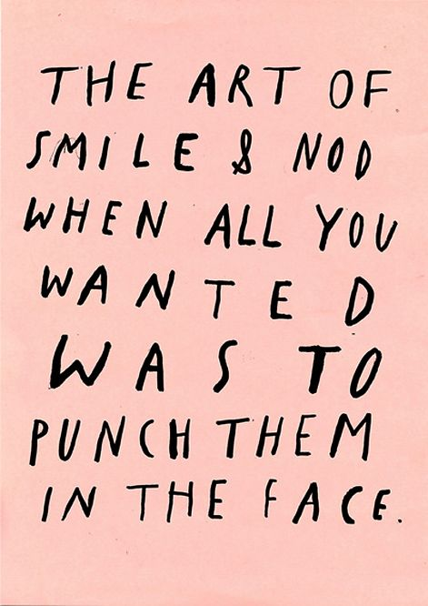 too many times. maybe I should've punched.Life Skills, The Face, Art, Funny, Smile, Self Control, Custom Service, Inspiration Quotes, True Stories