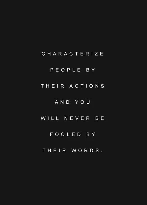 It's actions, not words, that show you who someone really is and what you mean to them. Words can be really pretty, but unless they are followed by actions, they don't mean anything.