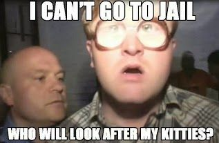 Trailer Park Boys. This is why I refrain from murdering some people, haha.