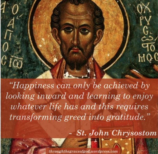 """Happiness can only be achieved by looking inward and learning to enjoy whatever life has and this requires transforming greed into gratitude."" - St. John Chrysostom"