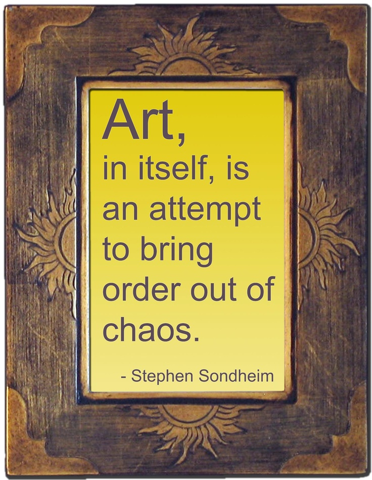 ~ Art ~ an attempt to bring order out of chaos.  Art can help heal the soul.