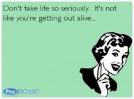 Quote on encouragement ecard: Don't take life so seriously.  It's not like you're getting out alive... - Encouragement