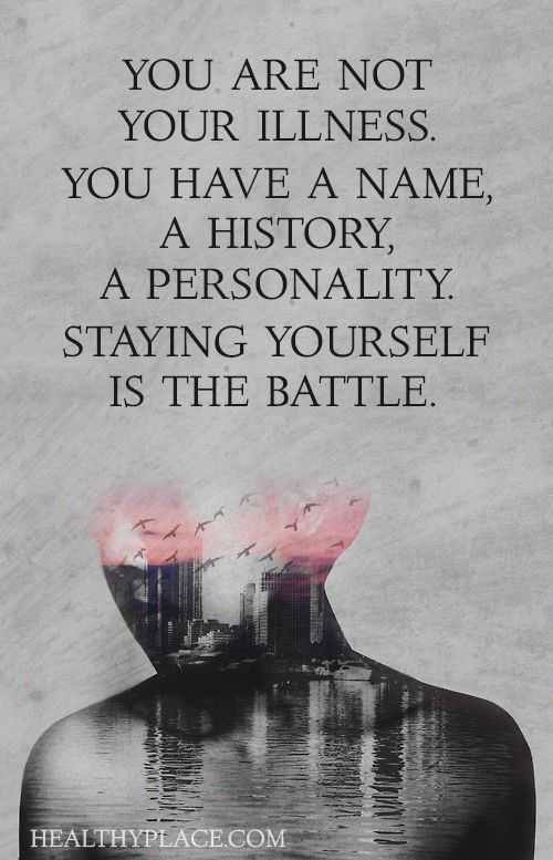 Mental health stigma quote: You are not your illness. You have a name a history, A personality staying yourself is the battle. www.HealthyPlace.com