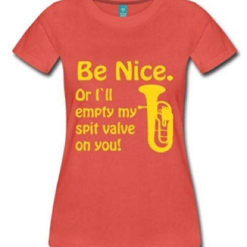 Be Nice, or I'll empty my spit valve on you!  New shirt from www.oompahfashion.com  #spit #valve #bandhumor #marchingband #brassband #concertband #cornet #trumpet #tenorhorn #baritone #flugelhorn #euphonium #tuba #bass #fashionblogger #fashion