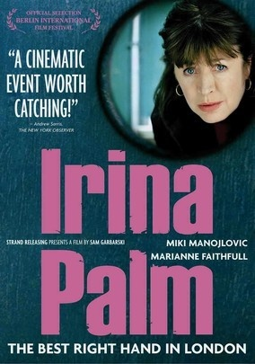 Irina Palm (2007) Fiftysomething Maggie (Marianne Faithfull) becomes Irina Palm, a hooker in London with some savvy moves that put her services in major demand -- and help her rake in the dough to pay for a crucial operation in Australia for Ollie (Corey Burke), her grandson. But how long can she hide her profession from Tom (Kevin Bishop), her son? Sam Garbarski directs and Miki Manojlovic portrays Maggie's pimp in this quirky dramedy from Germany.