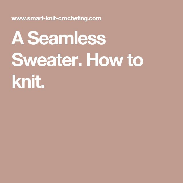A Seamless Sweater. How to knit.