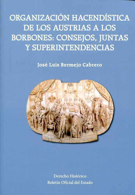 Organización haciendística de los Austrias a los Borbones: consejos, juntas y superintendencias / José Luis Bermejo Cabrero.-- Madrid : Boletín Oficial del Estado, 2016.