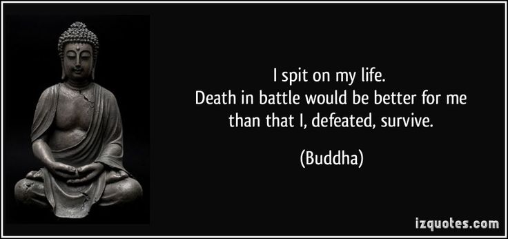 I spit on my life.   Death in battle would be better for me   than that I, defeated, survive. (Buddha) #quotes #quote #quotations #Buddha