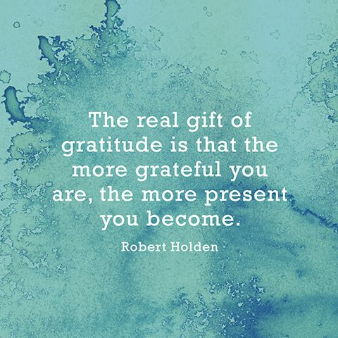 """The real gift of gratitude is that the more grateful you are, the more present you become."" — Robert Holden"