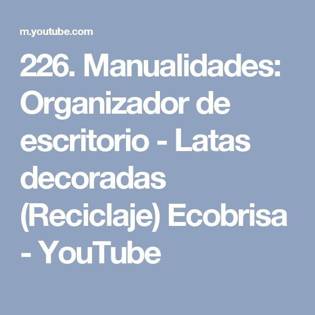 226. Manualidades: Organizador de escritorio - Latas decoradas (Reciclaje) Ecobrisa - YouTube