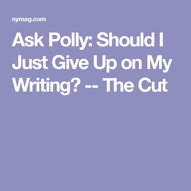 Ask Polly: Should I Just Give Up on My Writing? -- The Cut