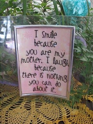 Mother Quote--This could say I smile because you are my son.  I laugh because there is nothing you can do about it.  Kind of a cute note to send