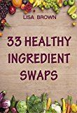 Free Kindle Book -   33 Healthy Ingredient Swaps: Swap Your Favorite Recipes With Nutrient Dense Superfoods To Create Delicious Healthy Alternatives