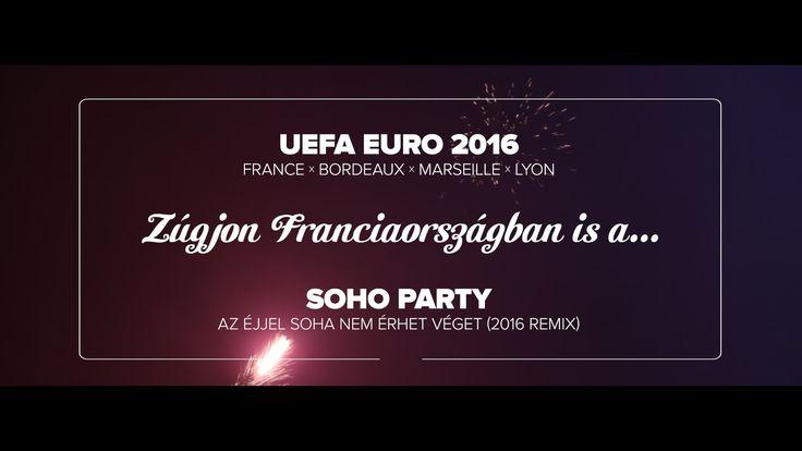 EURO 2016 x SOHO PARTY - Az éjjel soha nem érhet véget (2016 remix) - Ha...