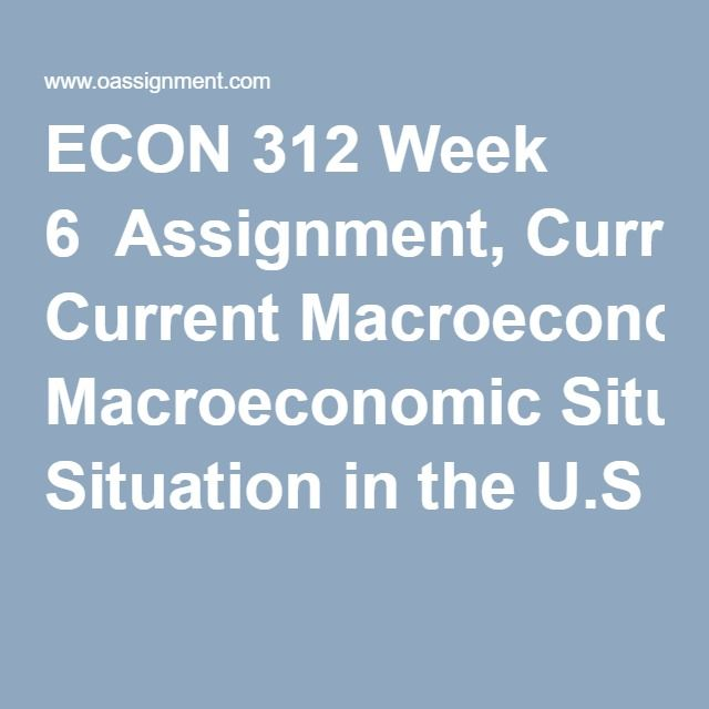 ECON 312 Week 6  Assignment, Current Macroeconomic Situation in the U.S