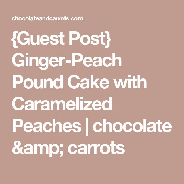 {Guest Post} Ginger-Peach Pound Cake with Caramelized Peaches | chocolate & carrots