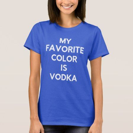 My Favorite Color is Vodka T-Shirt - click/tap to personalize and buy