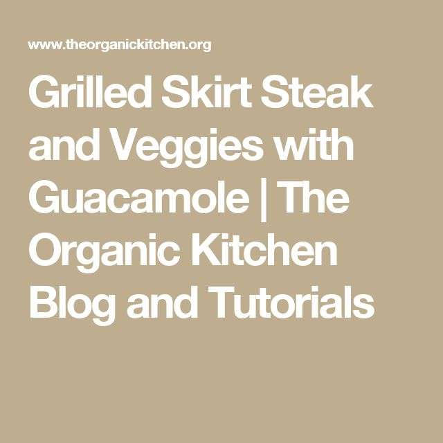 Grilled Skirt Steak and Veggies with Guacamole | The Organic Kitchen Blog and Tutorials
