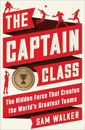 The Captain Class: The Hidden Force That Creates the World's Greatest Teams: Sam Walker