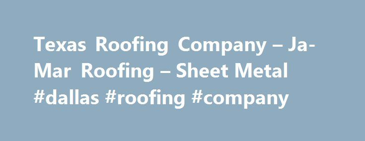 Texas Roofing Company – Ja-Mar Roofing – Sheet Metal #dallas #roofing #company http://kentucky.remmont.com/texas-roofing-company-ja-mar-roofing-sheet-metal-dallas-roofing-company/  # Residential and Commercial Roof Repair Throughout Texas Since 1970, Ja-Mar Roofing Sheet Metal has been providing homeowners throughout Texas with excellent roofing repair, maintenance, and construction. As a homeowner, you understand how important a good roof can be to your property value. Mother Nature does…