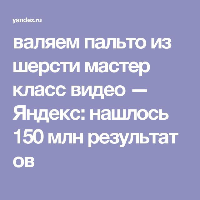 валяем пальто из шерсти мастер класс видео — Яндекс: нашлось 150млнрезультатов