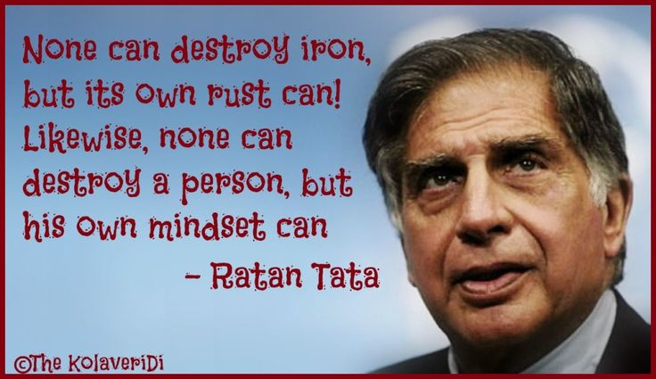 None can destroy iron, but its own rust can! Likewise, none can destroy a person, but his own mindset can. -- Ratan Tata quote