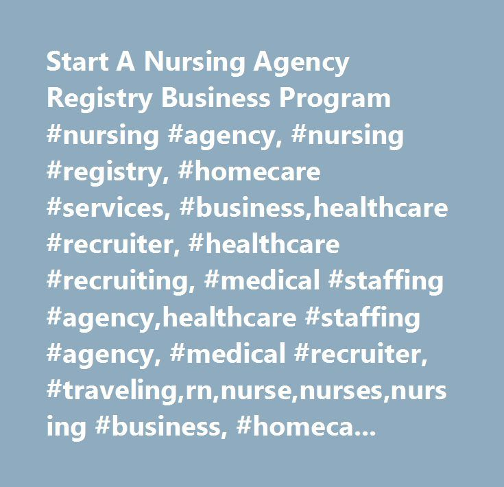 Start A Nursing Agency Registry Business Program #nursing #agency, #nursing #registry, #homecare #services, #business,healthcare #recruiter, #healthcare #recruiting, #medical #staffing #agency,healthcare #staffing #agency, #medical #recruiter, #traveling,rn,nurse,nurses,nursing #business, #homecare #business…