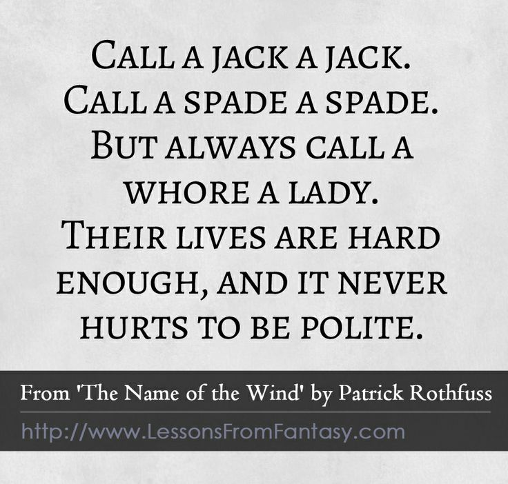 """""""Call a jack a jack. Call a spade a spade. But always call a whore a lady. Their lives are hard enough, and it never hurts to be polite."""" (From 'The Name of the Wind' by Patrick Rothfuss) 