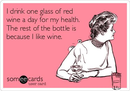 I drink one glass of red wine a day for my health. The rest of the bottle is because I like wine.