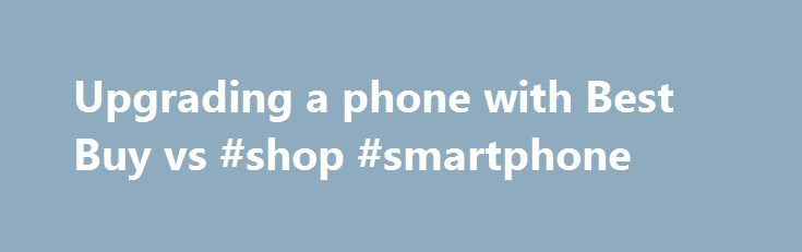 Upgrading a phone with Best Buy vs #shop #smartphone http://mobile.remmont.com/upgrading-a-phone-with-best-buy-vs-shop-smartphone/  Thanks for reading. I'm eligible for my upgrade with Verizon on 12/19. I've noticed that Best Buy has the Samsumg Galaxy S III I want to purchase for $50 less than Verizon Wireless online and in the VZW stores. I questioned Verizon reps directly about the pricing and they stated that if I purchased myRead More