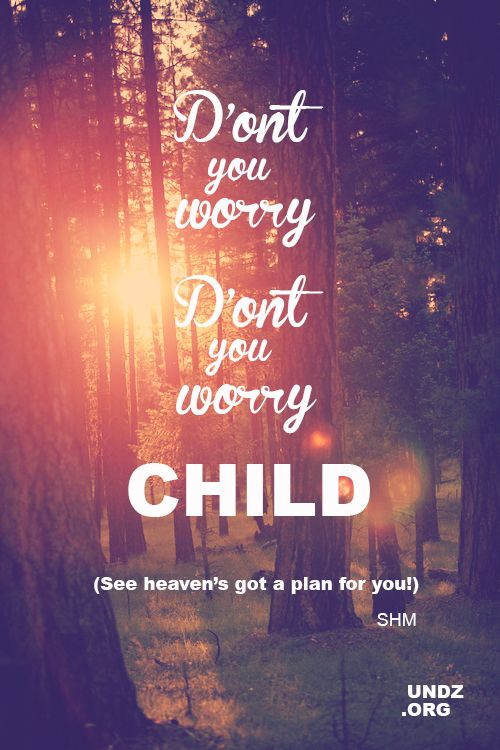 Don't you worry, don't you worry child...see Heaven's got a plan for you -Swedish House Mafia