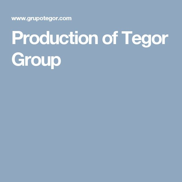 Production of Tegor Group