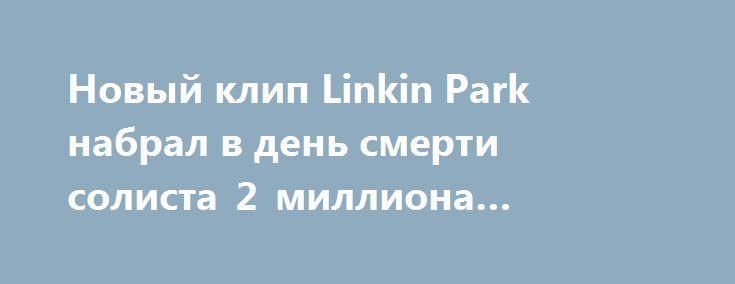 Новый клип Linkin Park набрал в день смерти солиста 2 миллиона просмотров https://apral.ru/2017/07/21/novyj-klip-linkin-park-nabral-v-den-smerti-solista-2-milliona-prosmotrov.html  Согласно результатам подсчетов американских новостных агентств, новый клип всемирно известной рок-группы Linkin Park на песню Talking to Myself набрал в день смерти солиста Честера Беннингтона 2 миллиона просмотров всего за 9 часов. Отмечается, видео размещено на официальном YouTube-канале легендарного коллектива…