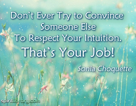 Don't ever try to convince someone else to respect your intuition. That's YOUR Job! ~ Sonia Choquette