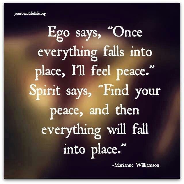 Ego says, 'Once everything falls into plays, I'll feel peace.' Spirit says, 'Find your peace, and then everything will fall into place.'