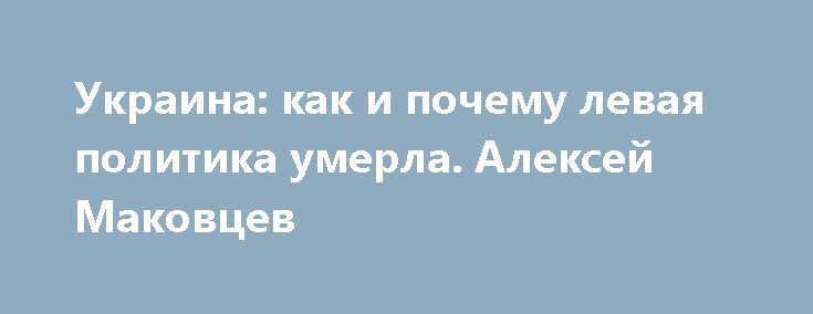 Украина: как и почему левая политика умерла. Алексей Маковцев http://apral.ru/2017/05/28/ukraina-kak-i-pochemu-levaya-politika-umerla-aleksej-makovtsev/  Крушение системных левых на Украине Украина сейчас одна из самых [...]