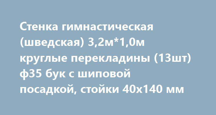 Стенка гимнастическая (шведская) 3,2м*1,0м круглые перекладины (13шт) ф35 бук с шиповой посадкой, стойки 40х140 мм http://ozama24.ru/products/2716-stenka-gimnasticheskaya-shvedskaya-32m10m-kruglye-perekladin  Стенка гимнастическая (шведская) 3,2м*1,0м круглые перекладины (13шт) ф35 бук с шиповой посадкой, стойки 40х140 мм со скидкой 1046 рублей. Подробнее о предложении на странице: http://ozama24.ru/products/2716-stenka-gimnasticheskaya-shvedskaya-32m10m-kruglye-perekladin