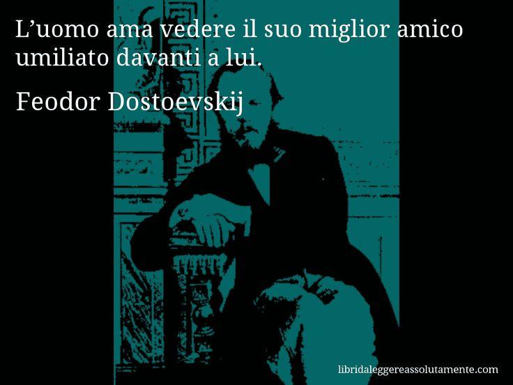 Aforisma di Feodor Dostoevskij : L'uomo ama vedere il suo miglior amico umiliato davanti a lui.