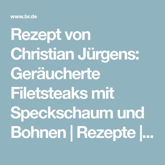 Rezept von Christian Jürgens: Geräucherte Filetsteaks mit Speckschaum und Bohnen | Rezepte | Wir in Bayern | BR Fernsehen | Fernsehen | BR.de