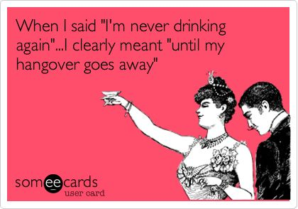 When I said 'I'm never drinking again'...I clearly meant 'until my hangover goes away'.