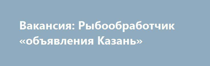 Вакансия: Рыбообработчик «объявления Казань» http://www.pogruzimvse.ru/doska55/?adv_id=2533 Работа на крупном рыбоперерабатывающем предприятии в  Санкт-Петербурге. Требуются мужчины и женщины без опыта работы, в процессе работы производится обучение. Работа вахтой – минимально 90 рабочих смен. Вакансии: помощники операторов, соусоварщики, маринадчики, разнорабочие, фасовщицы, уборщицы.    Обязательное прохождение медицинской комиссии в аккредитованном медицинском центре (Санкт-Петербург) по…