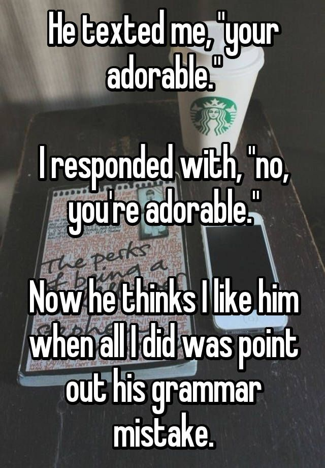 "He texted me, ""your adorable."" I responded with, ""no, you're adorable."" Now he thinks I like him when all I did was point out his grammar mistake."