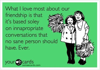 Funny Friendship Ecard: What I love most about our friendship is that it's based soley on innapropriate conversations that no sane person should have.