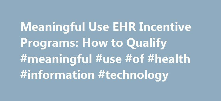 Meaningful Use EHR Incentive Programs: How to Qualify #meaningful #use #of #health #information #technology http://michigan.nef2.com/meaningful-use-ehr-incentive-programs-how-to-qualify-meaningful-use-of-health-information-technology/  # Meaningful Use: Qualify for EHR Incentive Programs For the Medicare EHR Incentive Program, eligible professionals include: Doctors of medicine or osteopathy Dentists Podiatrists Optometrists Chiropractors Eligible professionals under the Medicaid EHR…