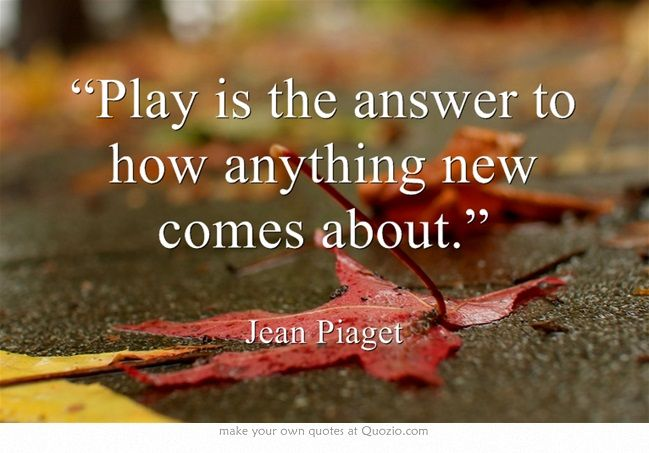 """""""Play is the answer to how anything new comes about.""""  -Jean Piaget"""